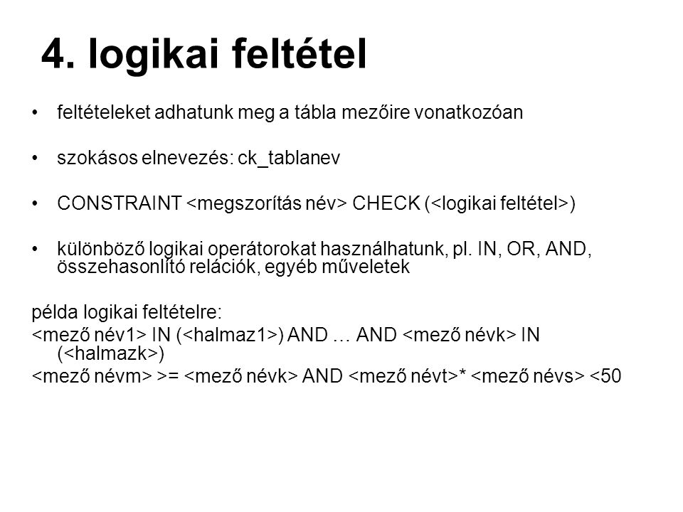 4. logikai feltétel feltételeket adhatunk meg a tábla mezőire vonatkozóan szokásos elnevezés: ck_tablanev CONSTRAINT CHECK ( ) különböző logikai operá