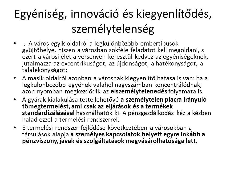 Egyéniség, innováció és kiegyenlítődés, személytelenség … A város egyik oldalról a legkülönbözőbb embertípusok gyűjtőhelye, hiszen a városban sokféle feladatot kell megoldani, s ezért a városi élet a versenyen keresztül kedvez az egyéniségeknek, jutalmazza az excentrikuságot, az újdonságot, a hatékonyságot, a találékonyságot; A másik oldalról azonban a városnak kiegyenlítő hatása is van: ha a legkülönbözőbb egyének valahol nagyszámban koncentrálódnak, azon nyomban megkezdődik az elszemélytelenedés folyamata is.
