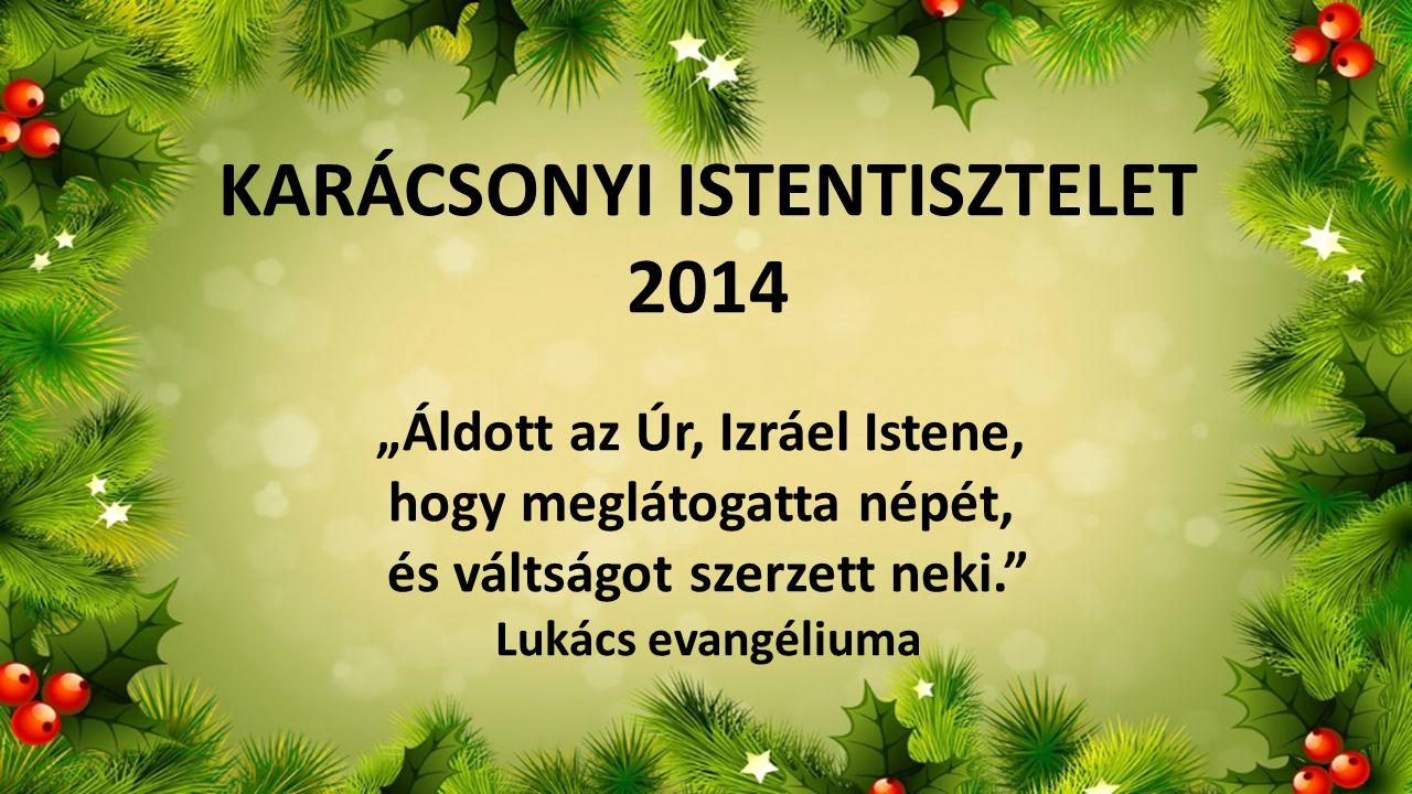 """KARÁCSONYI ISTENTISZTELET 2014 """"Áldott az Úr, Izráel Istene, hogy meglátogatta népét, és váltságot szerzett neki."""" Lukács evangéliuma"""