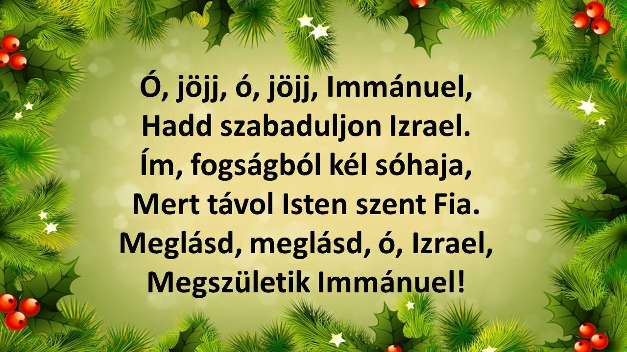 Ó, jöjj, ó, jöjj, Immánuel, Hadd szabaduljon Izrael. Ím, fogságból kél sóhaja, Mert távol Isten szent Fia. Meglásd, meglásd, ó, Izrael, Megszületik Im