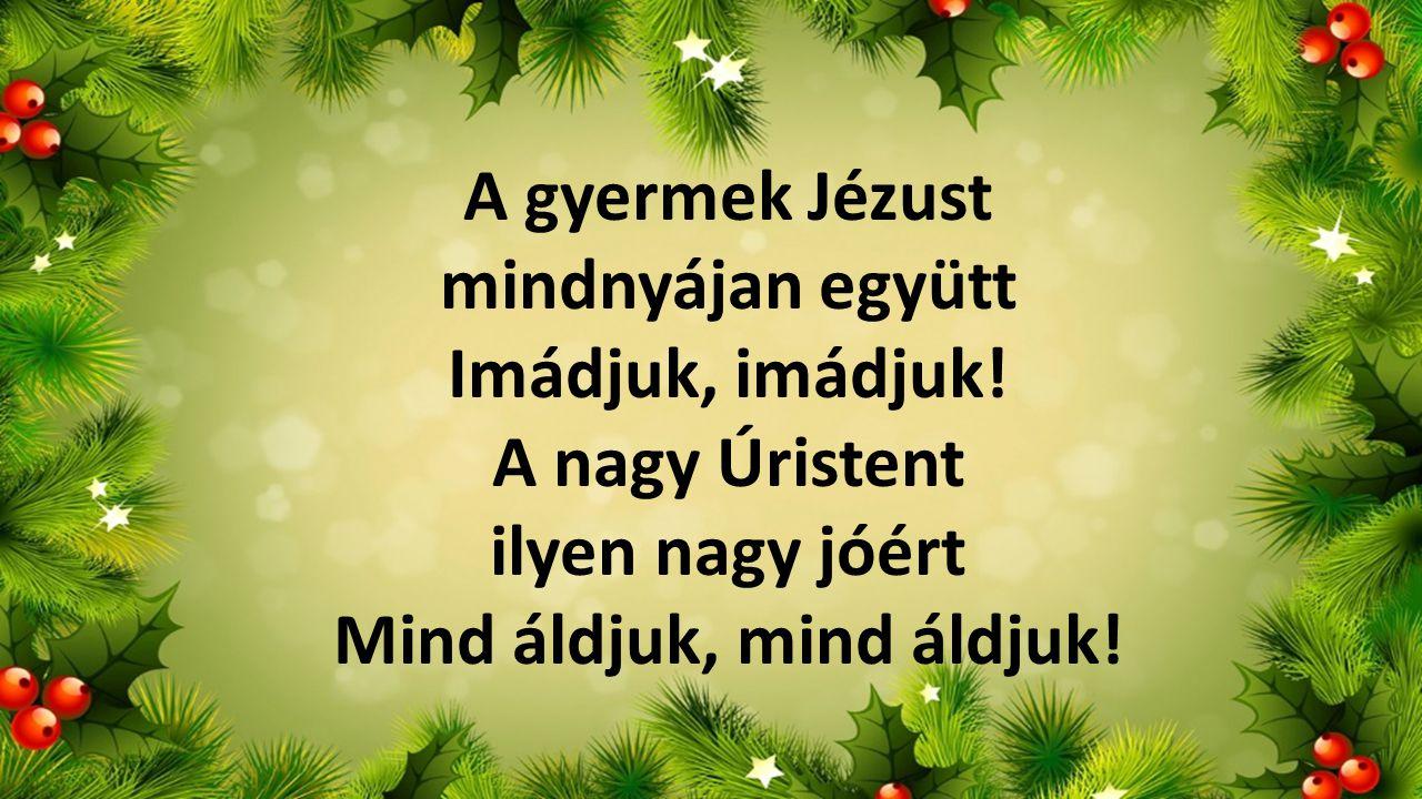 A gyermek Jézust mindnyájan együtt Imádjuk, imádjuk! A nagy Úristent ilyen nagy jóért Mind áldjuk, mind áldjuk!