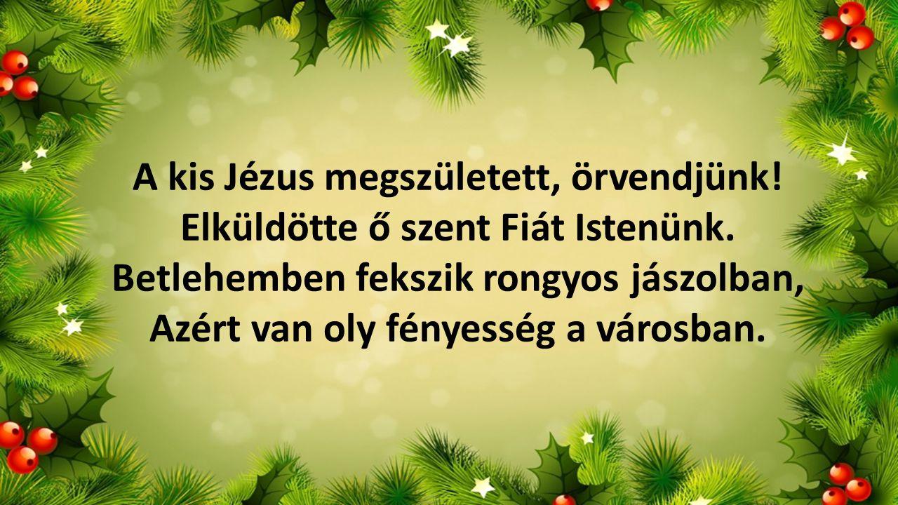 A kis Jézus megszületett, örvendjünk! Elküldötte ő szent Fiát Istenünk. Betlehemben fekszik rongyos jászolban, Azért van oly fényesség a városban.