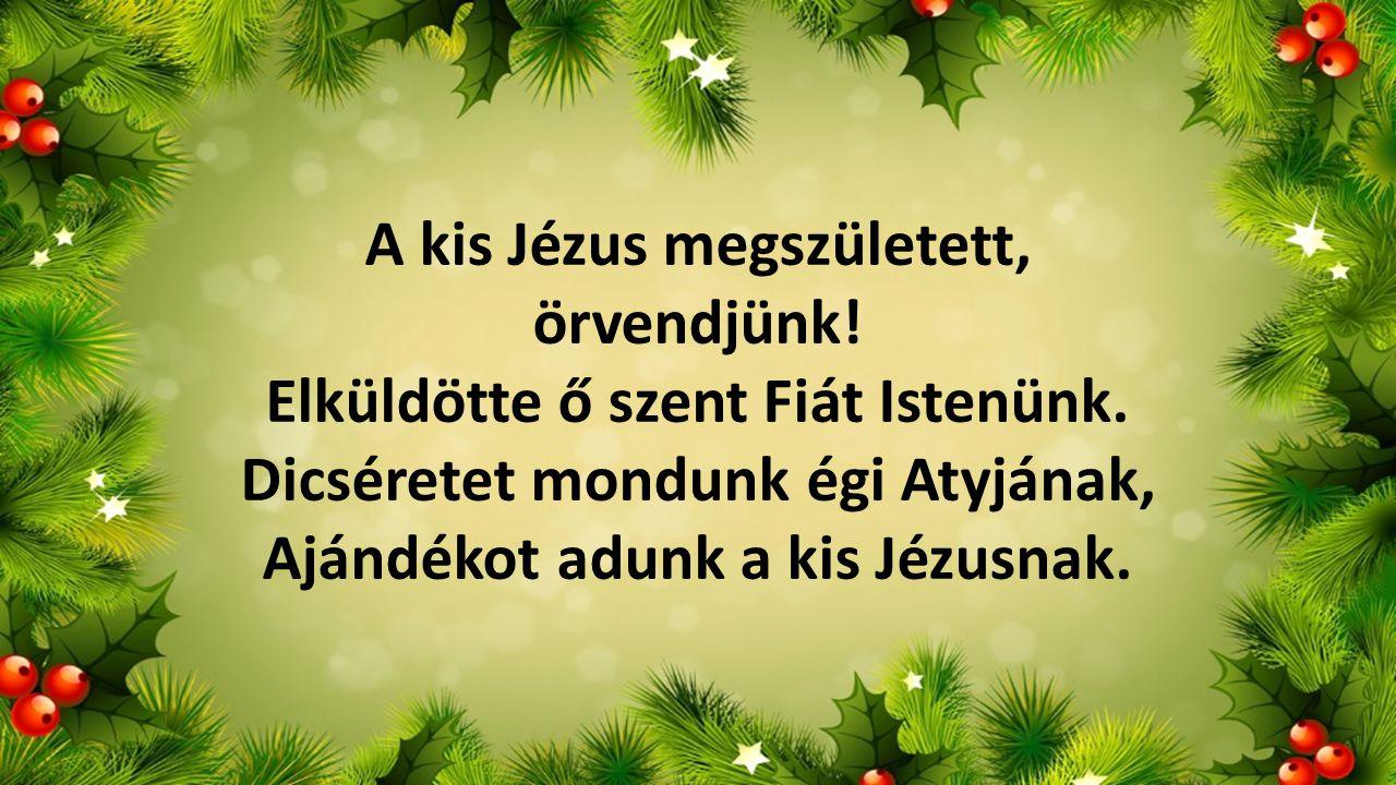 A kis Jézus megszületett, örvendjünk! Elküldötte ő szent Fiát Istenünk. Dicséretet mondunk égi Atyjának, Ajándékot adunk a kis Jézusnak.