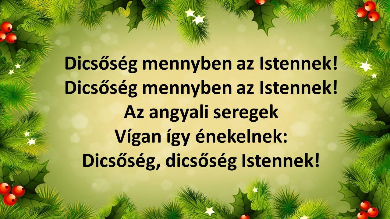 Dicsőség mennyben az Istennek! Dicsőség mennyben az Istennek! Az angyali seregek Vígan így énekelnek: Dicsőség, dicsőség Istennek!