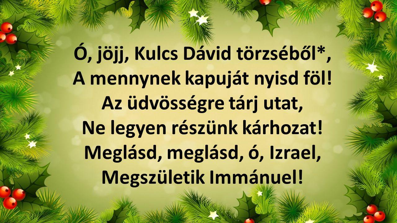 Ó, jöjj, Kulcs Dávid törzséből*, A mennynek kapuját nyisd föl! Az üdvösségre tárj utat, Ne legyen részünk kárhozat! Meglásd, meglásd, ó, Izrael, Megsz