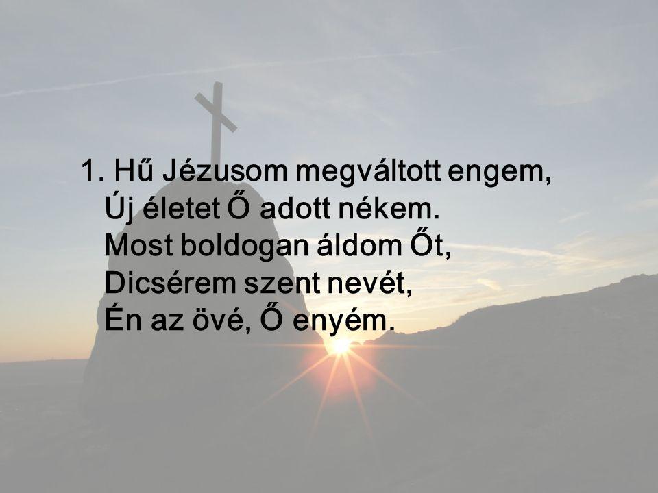 1. Hű Jézusom megváltott engem, Új életet Ő adott nékem.