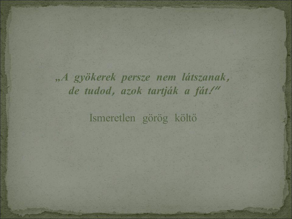 """""""A gyökerek persze nem l á tszanak, de tudod, azok tartj á k a f á t ! Ismeretlen görög költő"""