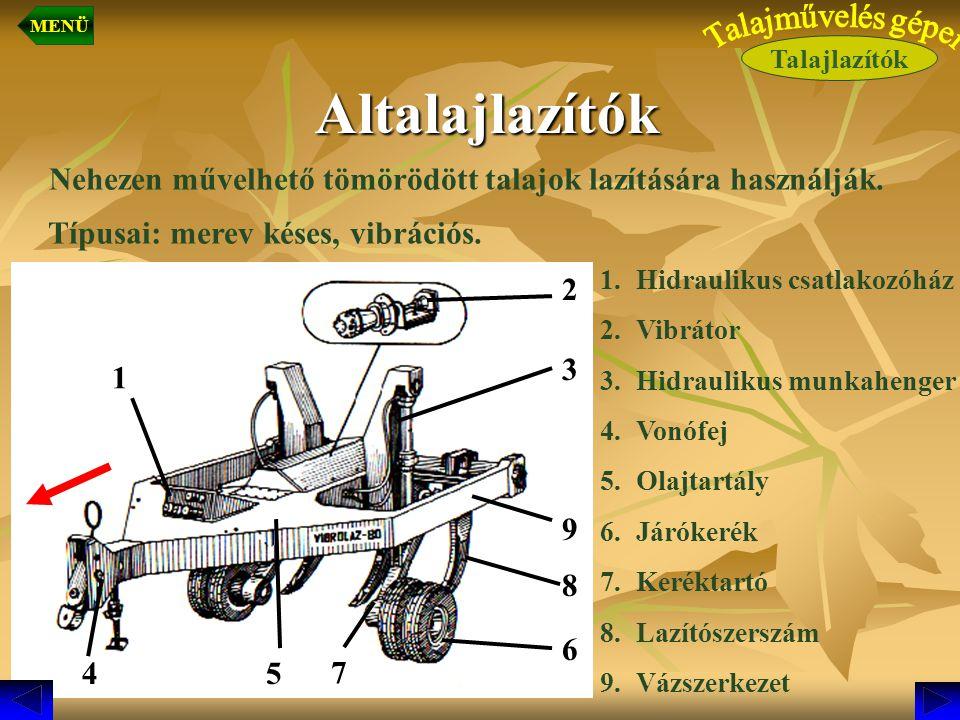 Altalajlazítók Altalajlazítók Nehezen művelhető tömörödött talajok lazítására használják. Típusai: merev késes, vibrációs. 1 7 8 9 3 2 1.Hidraulikus c