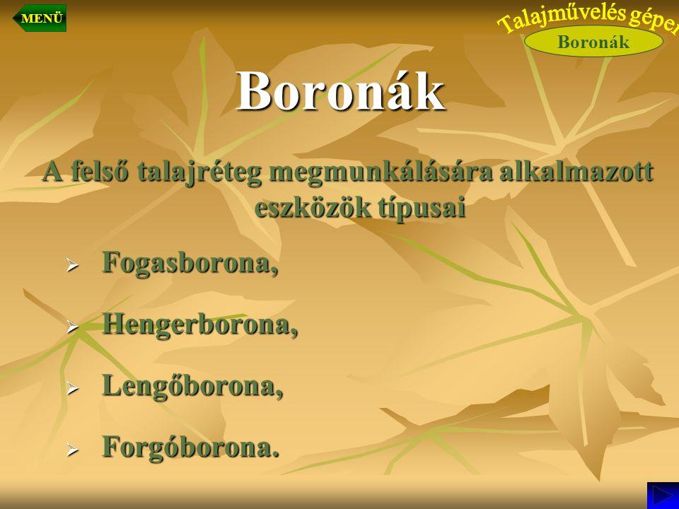 Boronák A felső talajréteg megmunkálására alkalmazott eszközök típusai  Fogasborona,  Hengerborona,  Lengőborona,  Forgóborona. Boronák MENÜ