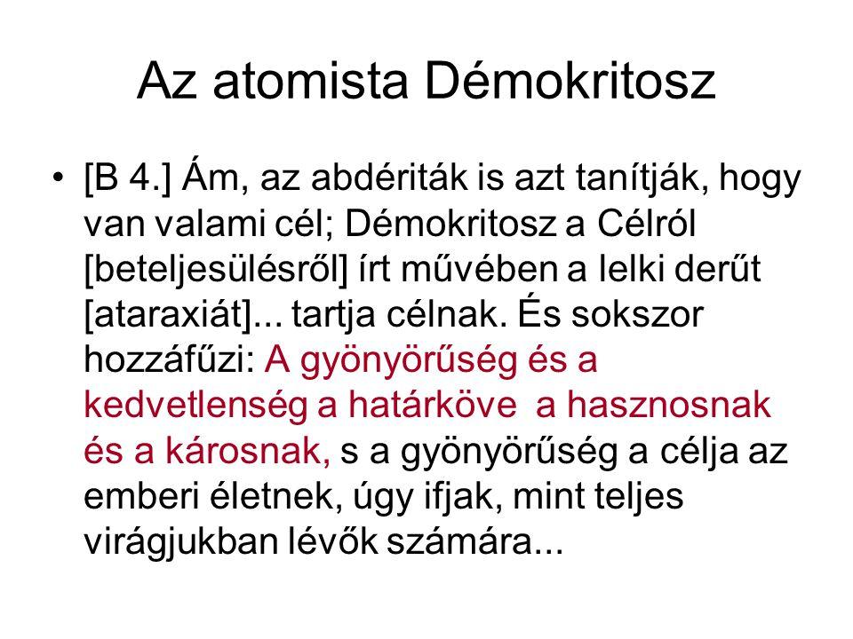 Az atomista Démokritosz [B 4.] Ám, az abdériták is azt tanítják, hogy van valami cél; Démokritosz a Célról [beteljesülésről] írt művében a lelki derűt [ataraxiát]...