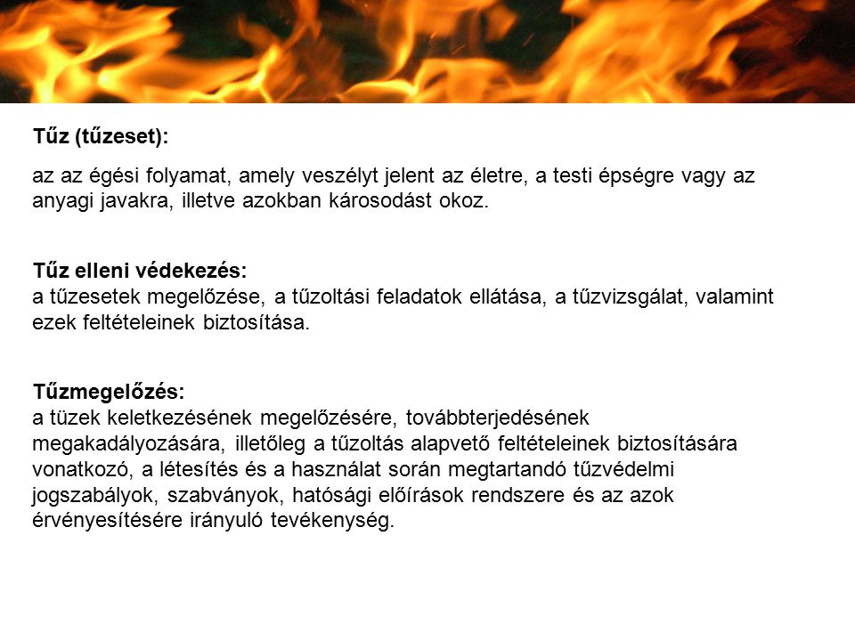 Tűz (tűzeset): az az égési folyamat, amely veszélyt jelent az életre, a testi épségre vagy az anyagi javakra, illetve azokban károsodást okoz. Tűz ell