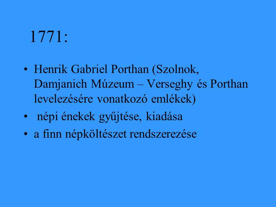 1771: Henrik Gabriel Porthan (Szolnok, Damjanich Múzeum – Verseghy és Porthan levelezésére vonatkozó emlékek) népi énekek gyűjtése, kiadása a finn nép