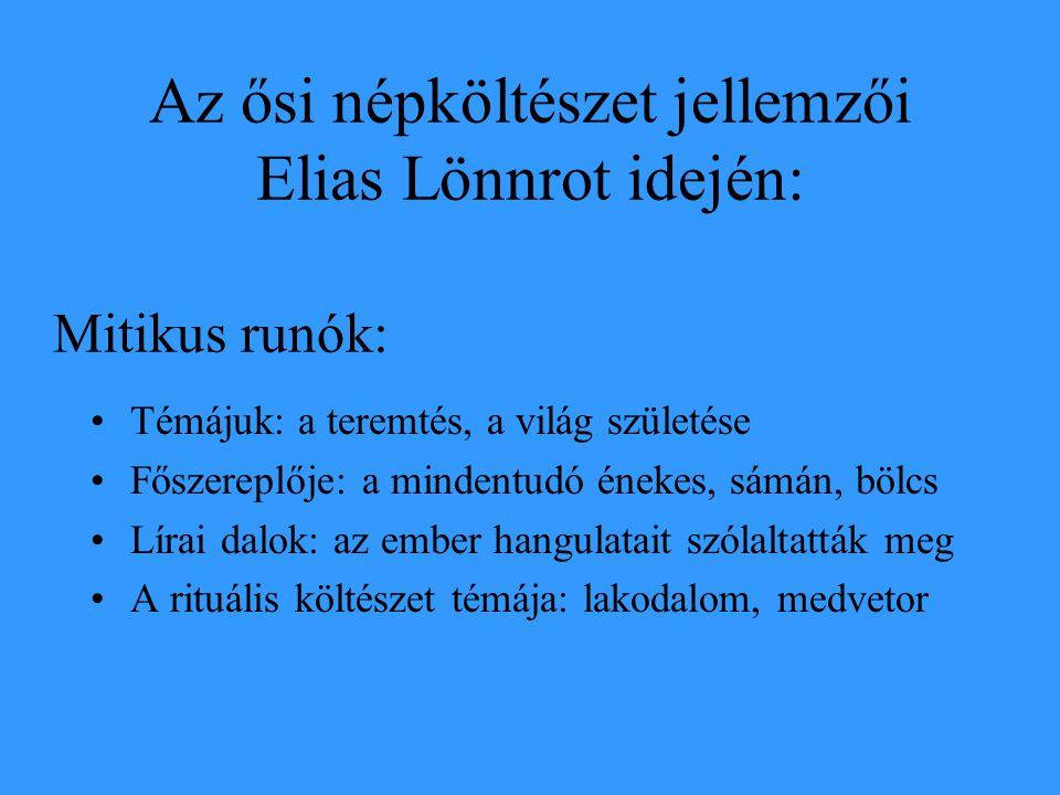 Az ősi népköltészet jellemzői Elias Lönnrot idején: Témájuk: a teremtés, a világ születése Főszereplője: a mindentudó énekes, sámán, bölcs Lírai dalok