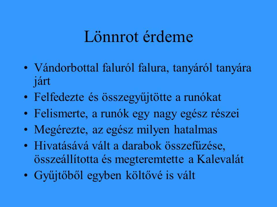 Lönnrot érdeme Vándorbottal faluról falura, tanyáról tanyára járt Felfedezte és összegyűjtötte a runókat Felismerte, a runók egy nagy egész részei Meg