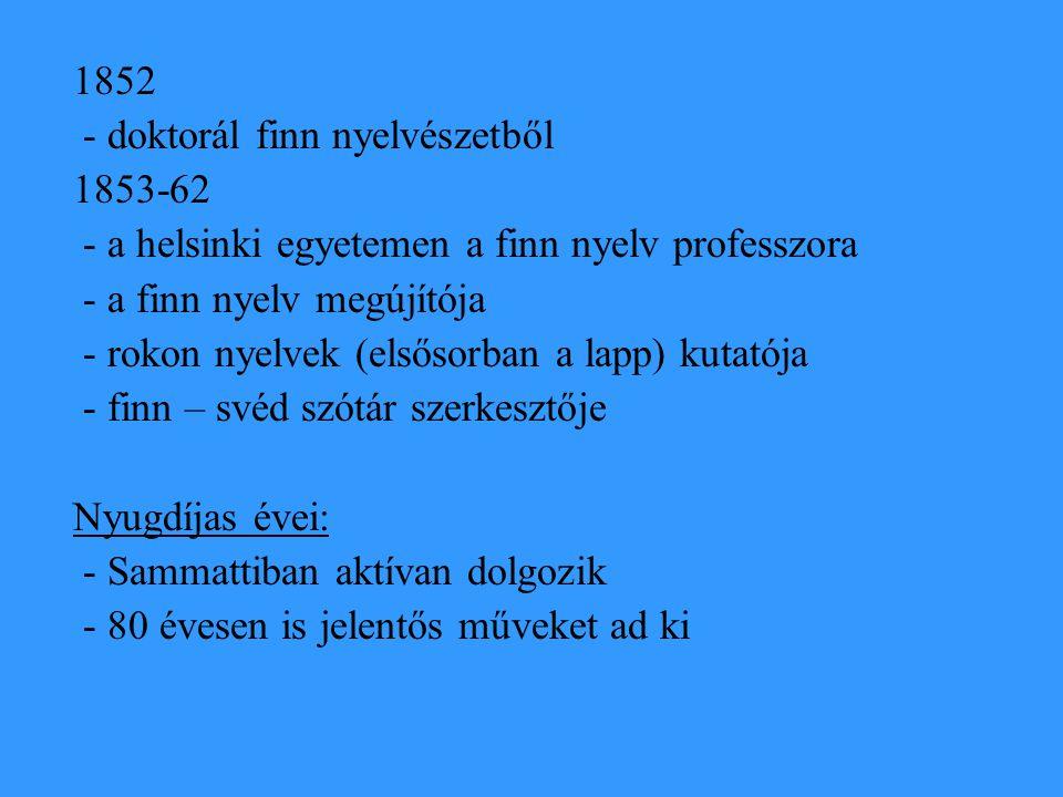 1852 - doktorál finn nyelvészetből 1853-62 - a helsinki egyetemen a finn nyelv professzora - a finn nyelv megújítója - rokon nyelvek (elsősorban a lap