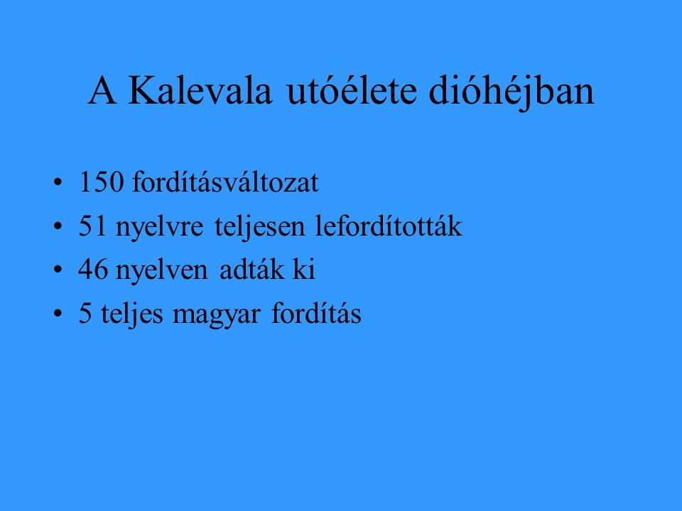A Kalevala utóélete dióhéjban 150 fordításváltozat 51 nyelvre teljesen lefordították 46 nyelven adták ki 5 teljes magyar fordítás