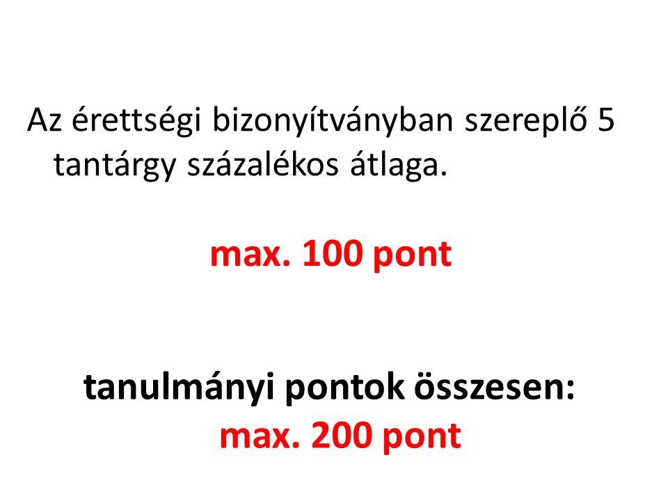 Az érettségi bizonyítványban szereplő 5 tantárgy százalékos átlaga. max. 100 pont tanulmányi pontok összesen: max. 200 pont