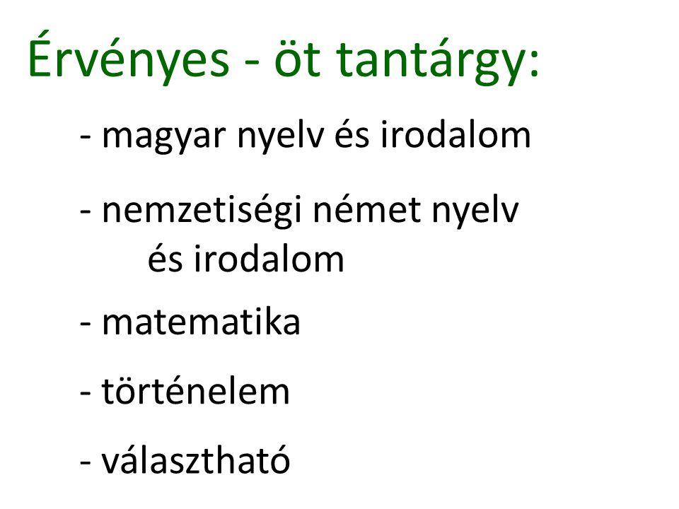 - magyar nyelv és irodalom Érvényes - öt tantárgy: - nemzetiségi német nyelv és irodalom - matematika - történelem - választható