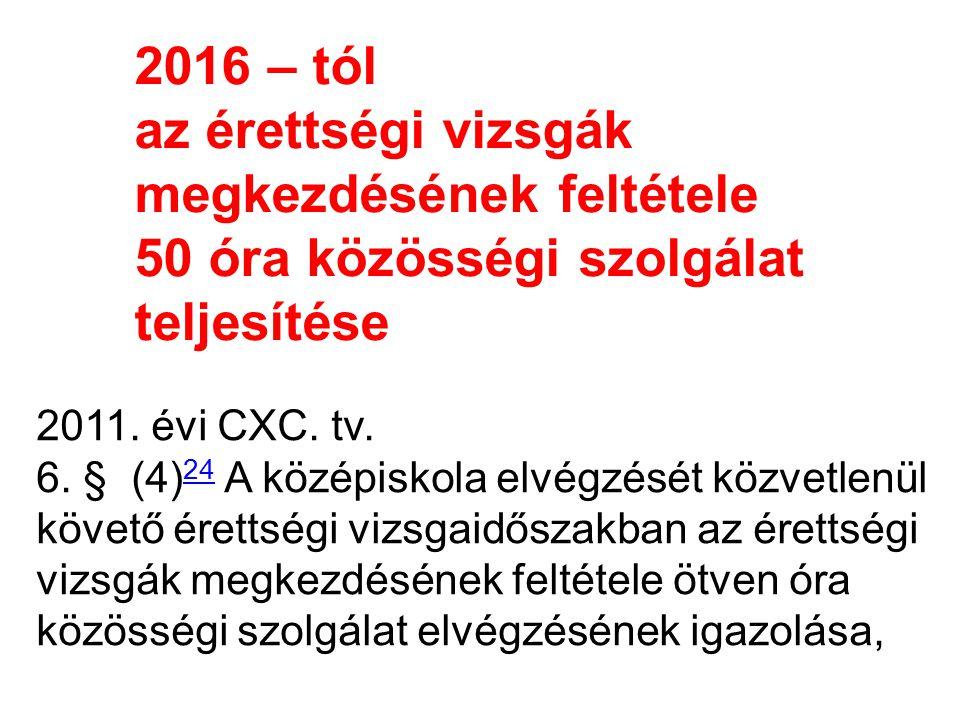2016 – tól az érettségi vizsgák megkezdésének feltétele 50 óra közösségi szolgálat teljesítése 2011. évi CXC. tv. 6. § (4) 24 A középiskola elvégzését