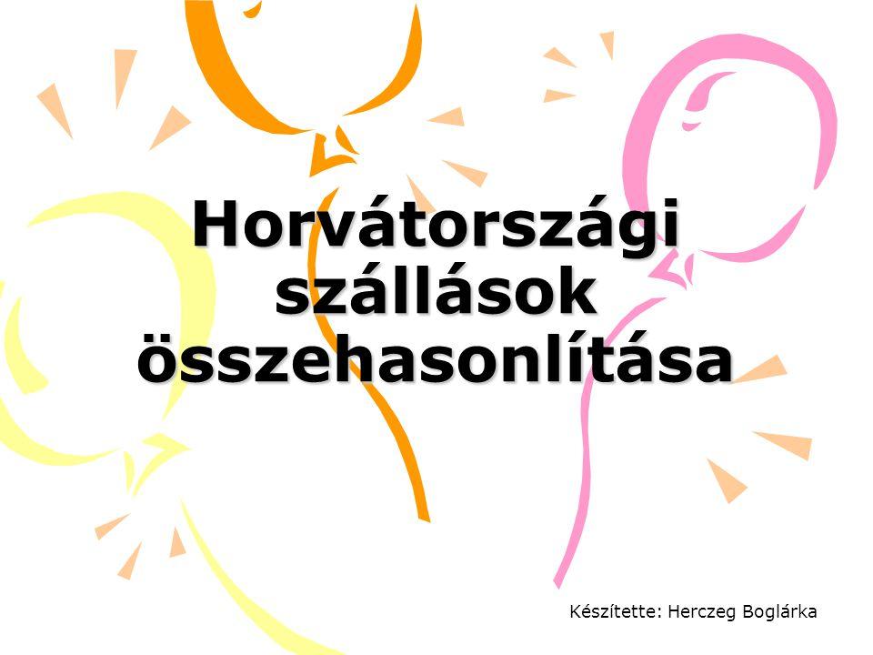Horvátországi szállások összehasonlítása Készítette: Herczeg Boglárka