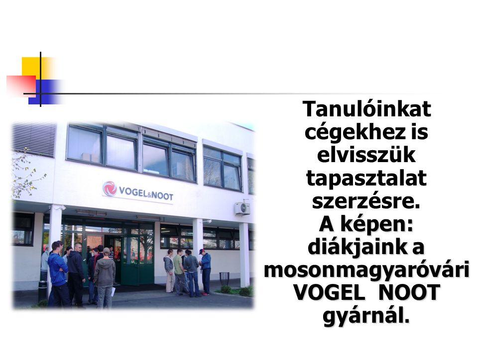 A képen: diákjaink a mosonmagyaróvári VOGEL NOOT gyárnál. Tanulóinkat cégekhez is elvisszük tapasztalat szerzésre. A képen: diákjaink a mosonmagyaróvá