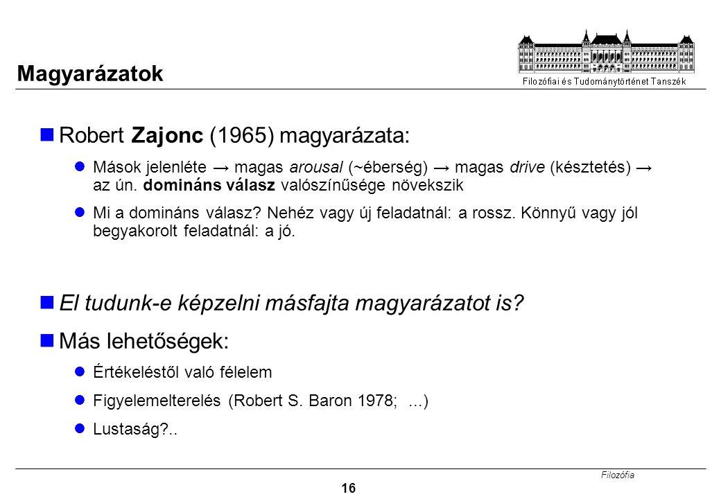 Filozófia 16 Magyarázatok Robert Zajonc (1965) magyarázata: Mások jelenléte → magas arousal (~éberség) → magas drive (késztetés) → az ún.