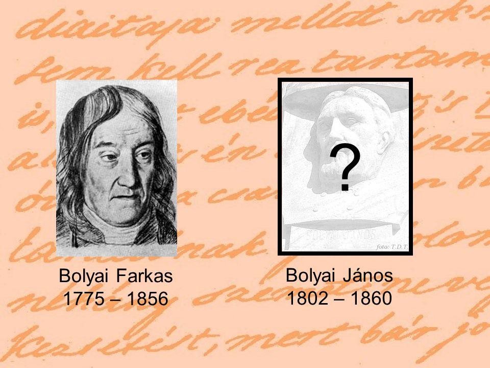 Bolyai Farkas 1775 – 1856 Bolyai János 1802 – 1860 ??