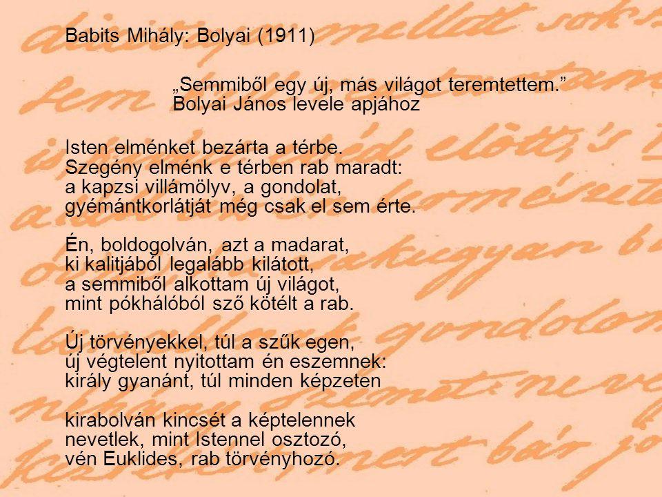 """Babits Mihály: Bolyai (1911) """"Semmiből egy új, más világot teremtettem."""" Bolyai János levele apjához Isten elménket bezárta a térbe. Szegény elménk e"""