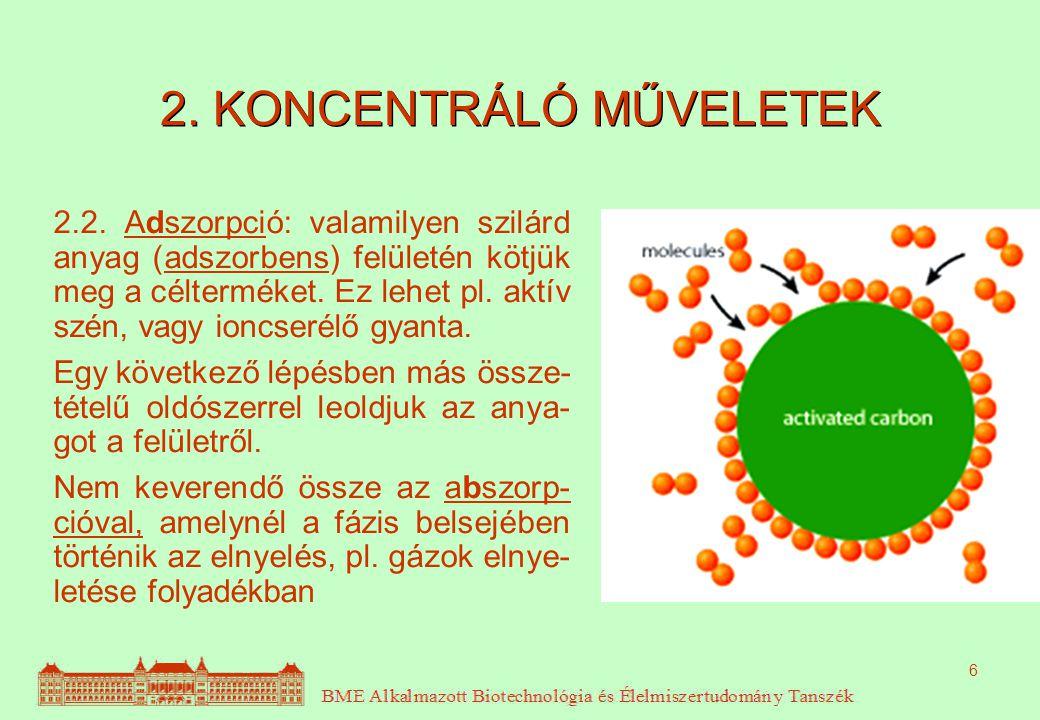 6 2. KONCENTRÁLÓ MŰVELETEK 2.2. Adszorpció: valamilyen szilárd anyag (adszorbens) felületén kötjük meg a célterméket. Ez lehet pl. aktív szén, vagy io