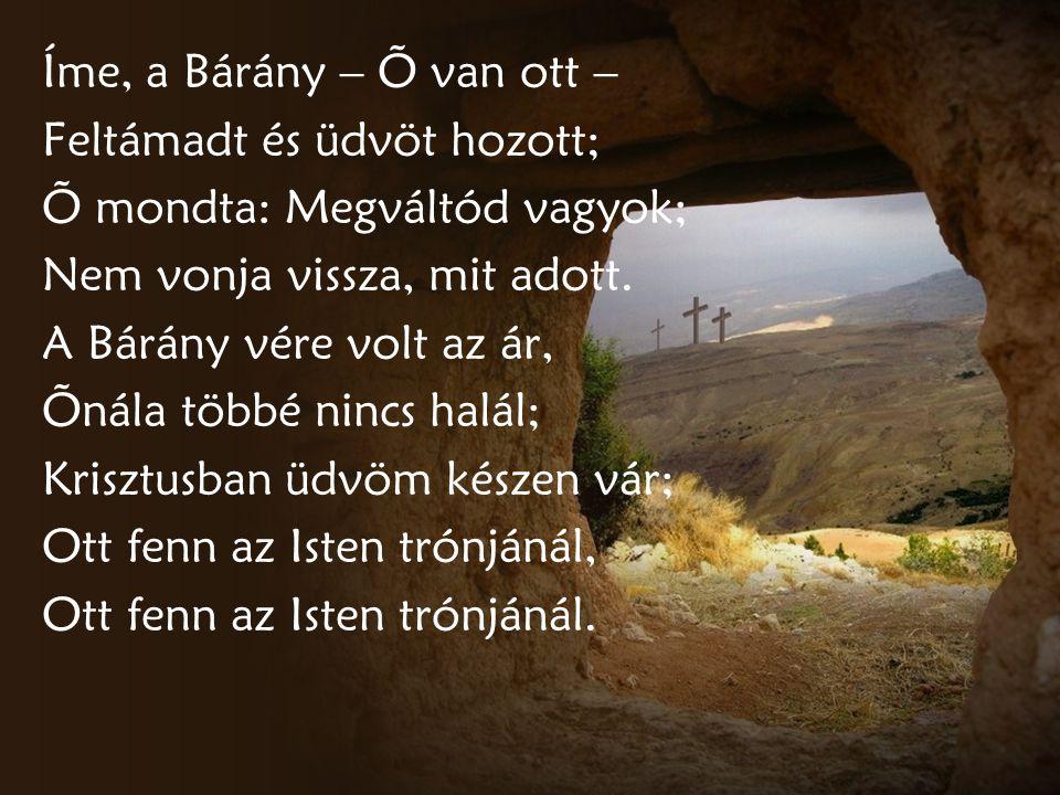 Íme, a Bárány – Õ van ott – Feltámadt és üdvöt hozott; Õ mondta: Megváltód vagyok; Nem vonja vissza, mit adott. A Bárány vére volt az ár, Õnála többé