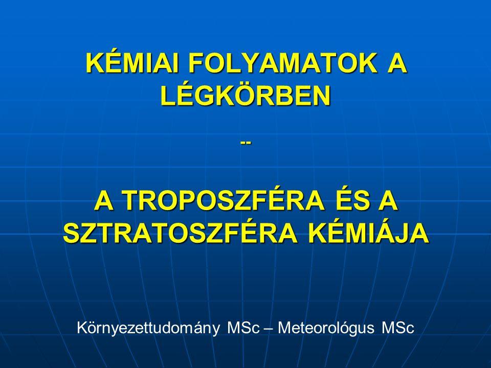 KÉMIAI FOLYAMATOK A LÉGKÖRBEN -- A TROPOSZFÉRA ÉS A SZTRATOSZFÉRA KÉMIÁJA Környezettudomány MSc – Meteorológus MSc