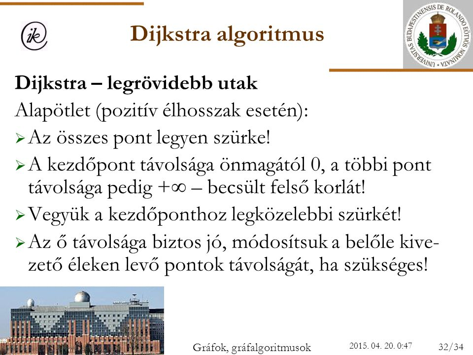 Dijkstra algoritmus 2015. 04. 20. 0:49 Dijkstra – legrövidebb utak Alapötlet (pozitív élhosszak esetén):  Az összes pont legyen szürke!  A kezdőpont