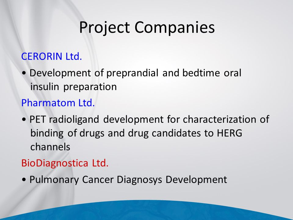 Project Companies CERORIN Ltd. Development of preprandial and bedtime oral insulin preparation Pharmatom Ltd. PET radioligand development for characte