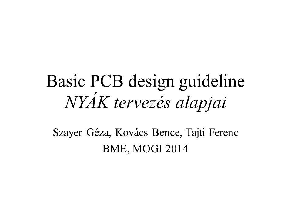 Basic PCB design guideline NYÁK tervezés alapjai Szayer Géza, Kovács Bence, Tajti Ferenc BME, MOGI 2014
