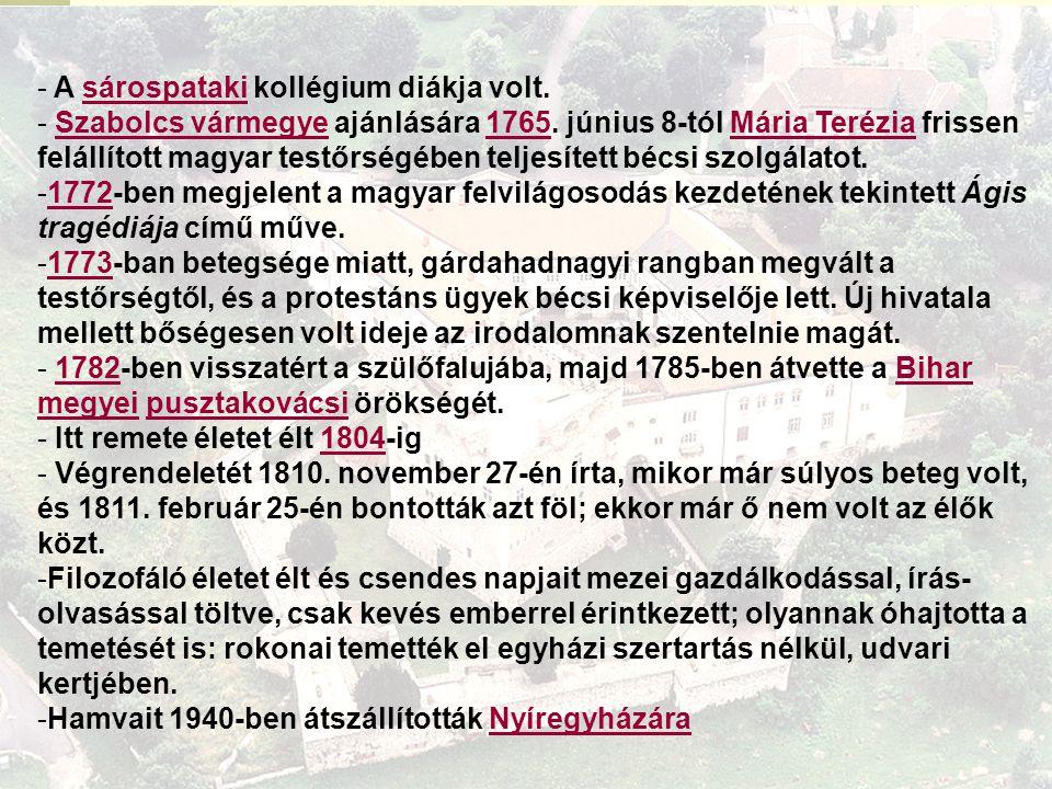 - A sárospataki kollégium diákja volt.sárospataki - Szabolcs vármegye ajánlására 1765. június 8-tól Mária Terézia frissen felállított magyar testőrség