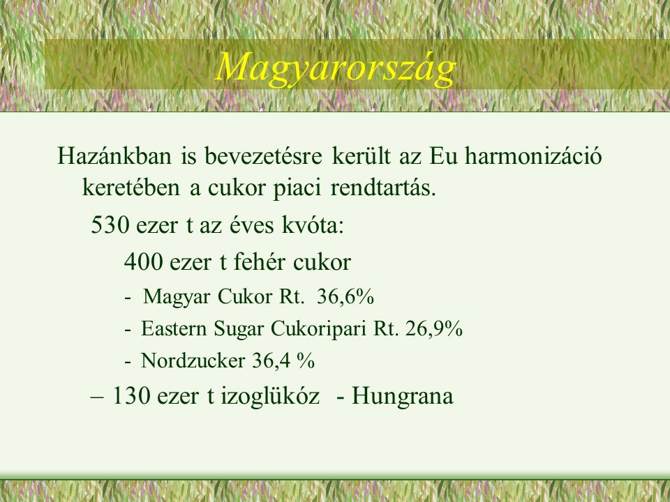 Magyarország Hazánkban is bevezetésre került az Eu harmonizáció keretében a cukor piaci rendtartás. 530 ezer t az éves kvóta: 400 ezer t fehér cukor -