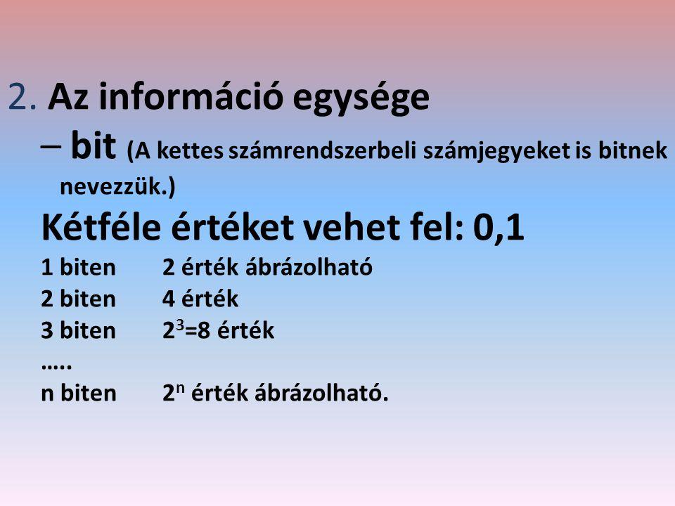 2. Az információ egysége – bit (A kettes számrendszerbeli számjegyeket is bitnek nevezzük.) Kétféle értéket vehet fel: 0,1 1 biten2 érték ábrázolható