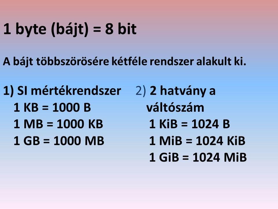1 byte (bájt) = 8 bit A bájt többszörösére kétféle rendszer alakult ki. 1) SI mértékrendszer 1 KB = 1000 B 1 MB = 1000 KB 1 GB = 1000 MB 2) 2 hatvány