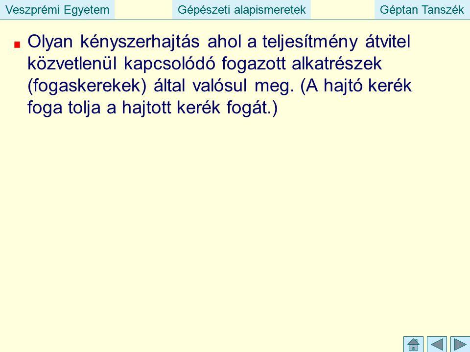 Veszprémi EgyetemGépészeti alapismeretekGéptan TanszékVeszprémi EgyetemGépészeti alapismeretekGéptan Tanszék Olyan kényszerhajtás ahol a teljesítmény átvitel közvetlenül kapcsolódó fogazott alkatrészek (fogaskerekek) által valósul meg.