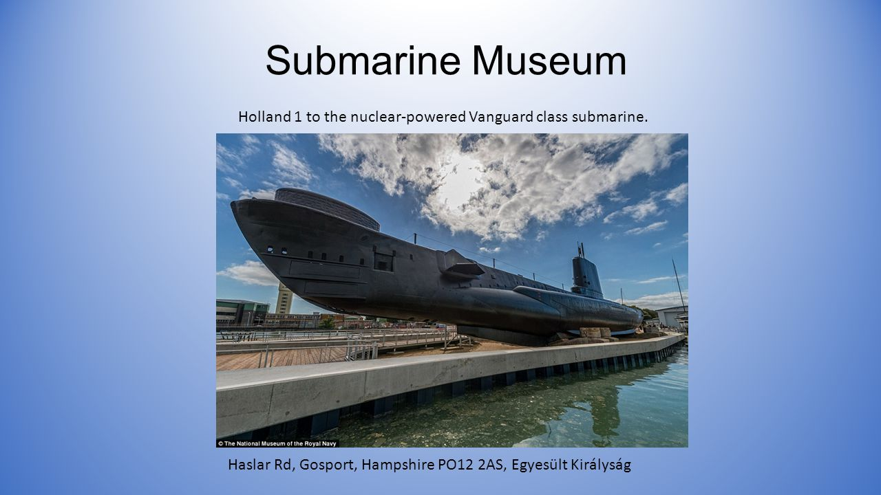 Submarine Museum Haslar Rd, Gosport, Hampshire PO12 2AS, Egyesült Királyság Holland 1 to the nuclear-powered Vanguard class submarine.