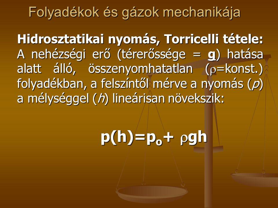 Folyadékok és gázok mechanikája Hidrosztatikai nyomás, Torricelli tétele: A nehézségi erő (térerőssége = g) hatása alatt álló, összenyomhatatlan (  =konst.) folyadékban, a felszíntől mérve a nyomás (p) a mélységgel (h) lineárisan növekszik: p(h)=p o +  gh