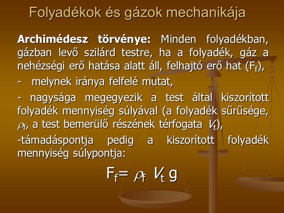 Folyadékok és gázok mechanikája Archimédesz törvénye: Minden folyadékban, gázban levő szilárd testre, ha a folyadék, gáz a nehézségi erő hatása alatt áll, felhajtó erő hat (F f ), - melynek iránya felfelé mutat, - nagysága megegyezik a test által kiszorított folyadék mennyiség súlyával (a folyadék sűrűsége,  f, a test bemerülő részének térfogata V t ), -támadáspontja pedig a kiszorított folyadék mennyiség súlypontja: F f =  f V t g F f =  f V t g