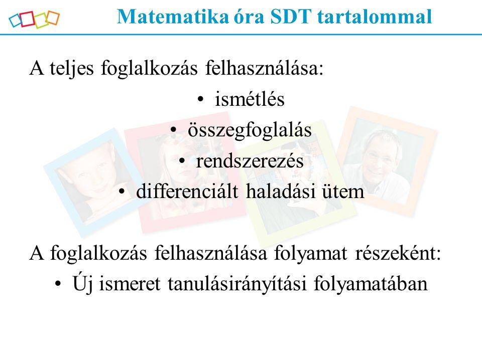 Matematika óra SDT tartalommal A teljes foglalkozás felhasználása: ismétlés összegfoglalás rendszerezés differenciált haladási ütem A foglalkozás felh