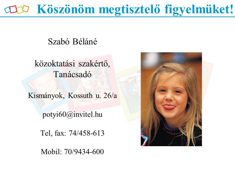 Köszönöm megtisztelő figyelmüket! Szabó Béláné közoktatási szakértő, Tanácsadó Kismányok, Kossuth u. 26/a potyi60@invitel.hu Tel, fax: 74/458-613 Mobi