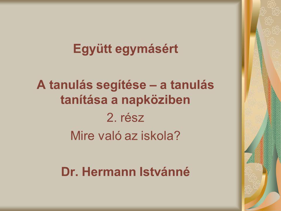Együtt egymásért A tanulás segítése – a tanulás tanítása a napköziben 2. rész Mire való az iskola? Dr. Hermann Istvánné