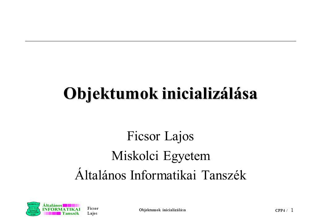 Ficsor Lajos Objektumok inicializálása CPP4 / 1 Objektumok inicializálása Ficsor Lajos Miskolci Egyetem Általános Informatikai Tanszék