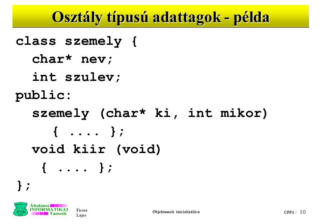 Ficsor Lajos Objektumok inicializálása CPP4 / 10 Osztály típusú adattagok - példa class szemely { char* nev; int szulev; public: szemely (char* ki, int mikor) {....