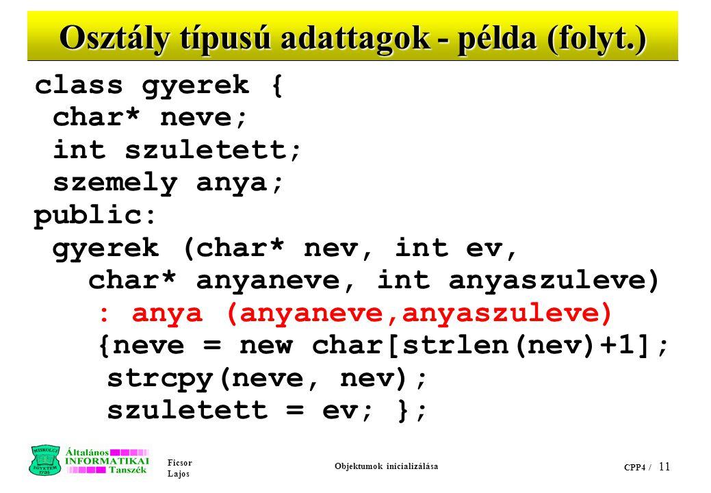 Ficsor Lajos Objektumok inicializálása CPP4 / 10 Osztály típusú adattagok - példa class szemely { char* nev; int szulev; public: szemely (char* ki, in
