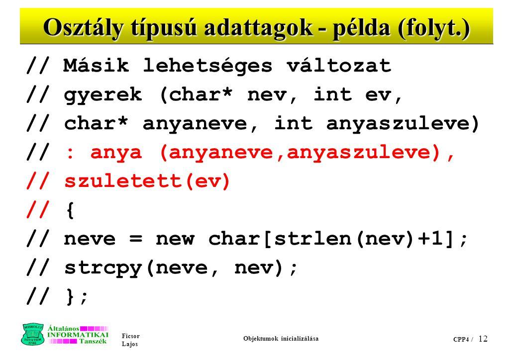 Ficsor Lajos Objektumok inicializálása CPP4 / 12 Osztály típusú adattagok - példa (folyt.) // Másik lehetséges változat // gyerek (char* nev, int ev, // char* anyaneve, int anyaszuleve) // : anya (anyaneve,anyaszuleve), // szuletett(ev) // { // neve = new char[strlen(nev)+1]; // strcpy(neve, nev); // };