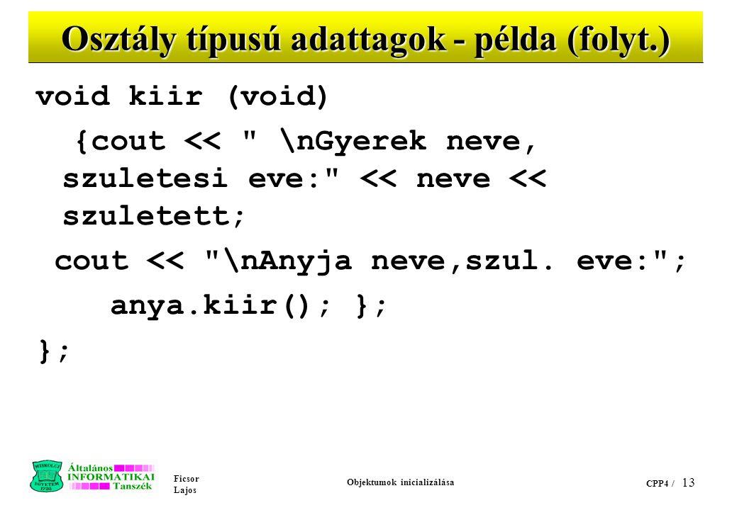 Ficsor Lajos Objektumok inicializálása CPP4 / 13 Osztály típusú adattagok - példa (folyt.) void kiir (void) {cout << \nGyerek neve, szuletesi eve: << neve << szuletett; cout << \nAnyja neve,szul.